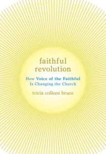 Tricia Bruce, Faithful Revolution, How the Voice of the Faithful is Changing the Church, OUP, 232pp. $24.95.