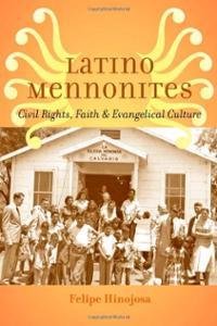 Felipe Hinojosa, Latino Mennonites: Civil Rights, Faith, and Evangelical Culture, Johns Hopkins University Press, 2014, 328pp., $45