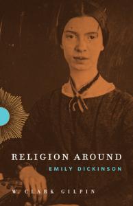 W. Clark Gilpin, Religion Around Emily Dickenson, Penn State University Press, 2014, 216pp., $31.23