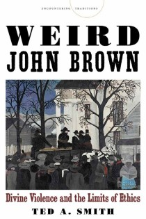 Ted A. Smith, Weird John Brown: Divine Violence and the Limits of Ethics, Stanford University Press, 2014, 224pp., $22.95