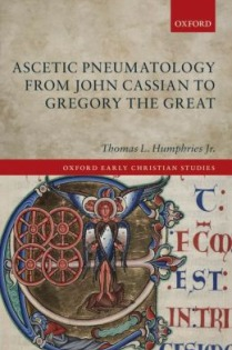Thomas L. Humphries, Jr., Ascetic Pneumatology from John Cassian to Gregory the Great, Oxford University Press, 2013, 237pp., $99