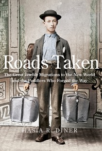 Hasia Diner, Roads Taken: The Great Jewish Migrations to the New World and the Peddlers Who Forged the Way, Yale University Press, 2015, 280pp., $35
