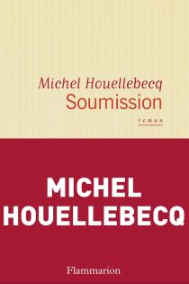 Michel Houellebecq, Soumission, Flammarion, 2015, 320pp., $23