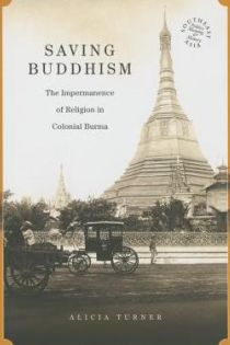 Alicia Turner, Saving Buddhism: The Impermanence of Religion in Colonial Burma, University of Hawai'i Press, 2014, 221pp., $PRICE