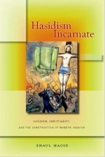 Shaul Magid, Hasidism Incarnate: Hasidism, Christianity and the Construction of Modern Judaism, Stanford University Press, 2014, 288pp., $65