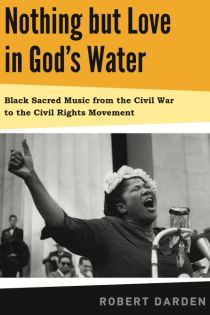 Robert Darden, Nothing but Love in God's Water: Black Sacred Music from the Civil War to the Civil Rights Movement, Pennsylvania State University Press, 2014, 224pp., $34.95