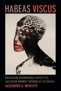 Alexander G. Weheliye, Habeas Viscus: Racializing Assemblages, Biopolitics, and Black Feminist Theories of the Human, Duke University Press, 2014, 224pp, $23.95