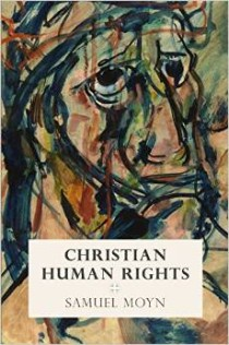 Samuel Moyn, Christian Human Rights, University of Pennsylvania Press, 2015, 264pp, $24.95.