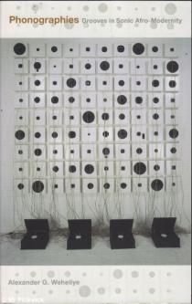 Alexander G. Weheliye, Phonographies: Grooves in Sonic Afro-Modernity, Duke University Press, 2005, 286pp., $24.95