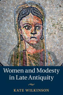 Kate Wilkinson, Women and Modesty in Late Antiquity, Cambridge University Press, 2015, 184pp., $95