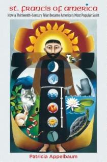 Patricia Appelbaum, St. Francis of America: How a Thirteenth-Century Friar Became America's Most Popular Saint, University of North Carolina Press, 2015, 288pp., $35