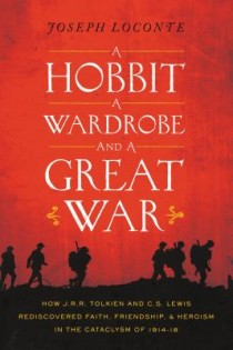 Joseph Loconte, A Hobbit, a Wardrobe, and a Great War: How J.R.R. Tolkien and C.S. Lewis Rediscovered Faith, Friendship, and Heroism in the Cataclysm of 1914-1918, Thomas Nelson, 2015, 256pp., $24.99