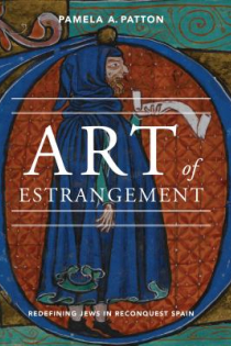 Pamela A. Patton, Art of Estrangement: Redefining Jews in Reconquest Spain, Pennsylvania State University Press, 2013, 220pp., $82.95