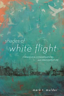 Mark T. Mulder, Shades of White Flight: Evangelical Congregations and Urban Departure, Rutgers University Press, 2015, 198pp., $28.95