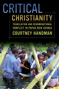 Courtney Handman, Critical Christianity: Translation and Denominational Conflict in Papua New Guinea, University of California Press, 2014, 328pp., $29.95
