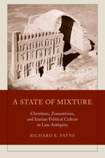 Richard E. Payne, TITLE, A State of Mixture: Christians, Zoroastrians, and Iranian Political Culture in Late Antiquity, 2015, 320pp., $95