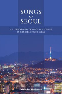 Nicolas Harkness, Songs of Seoul: An Ethnography of Voice and Voicing in Christian South Korea, University of California Press, 2013, 320pp., $34.95