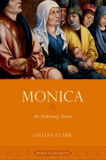 Gillian Clark, Monica: An Ordinary Saint, Oxford University Press, 2015, 199pp., $27.95