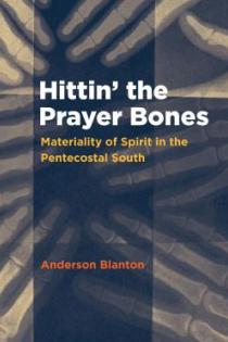 Anderson Blanton, Hittin' the Prayer Bones: Materiality of Spirit in the Pentecostal South, University of North Carolina Press, 2015, 236pp., $27.95
