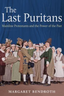 Margaret Bendroth, The Last Puritans: Mainline Protestants and the Power of the Past, University of North Carolina Press, 2015, 246pp., $27.95