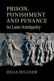 Julia Hillner, Prison, Punishment, and Penance in Late Antiquity, Cambridge University Press, 2015, 422pp., $115